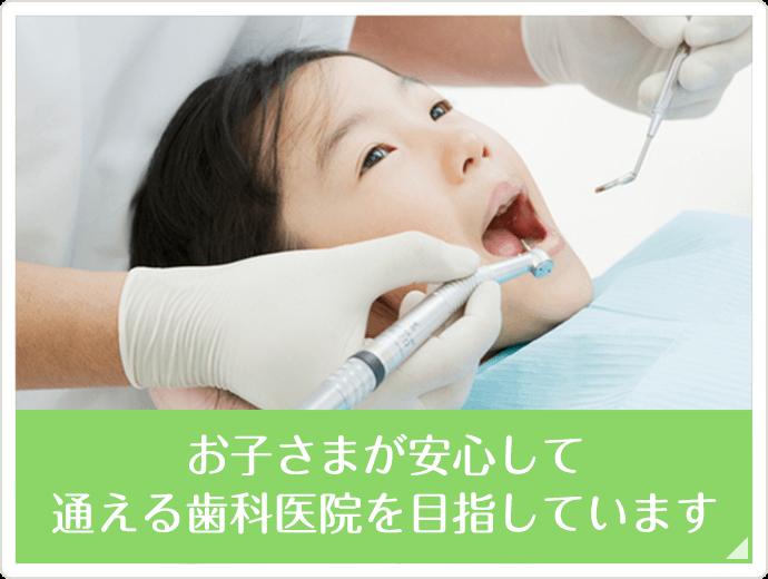 お子さまが安心して通える歯科医院を目指しています